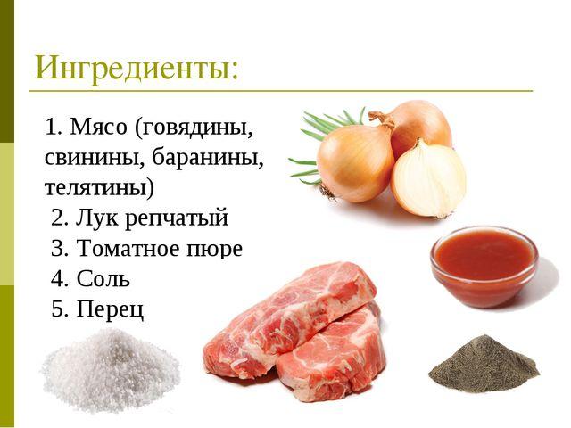 Ингредиенты: 1. Мясо (говядины, свинины, баранины, телятины) 2. Лук репчатый...