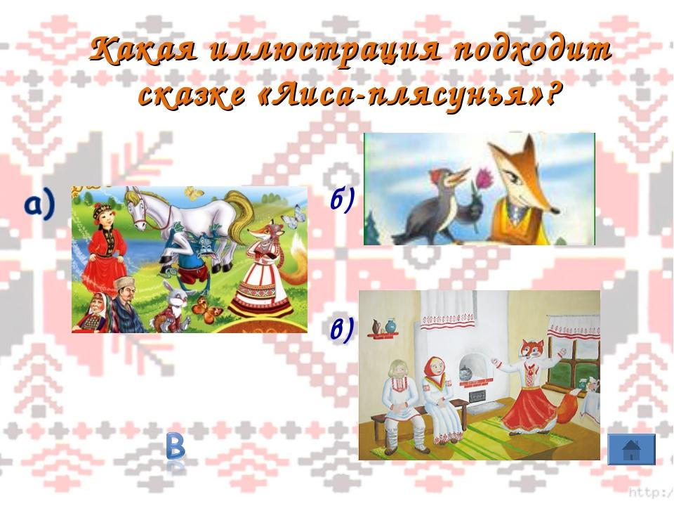 Какая иллюстрация подходит сказке «Лиса-плясунья»? б) в)