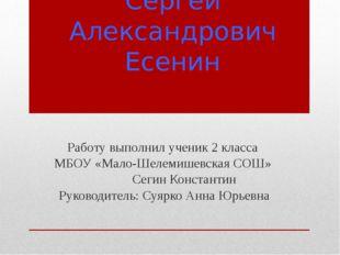 Сергей Александрович Есенин Работу выполнил ученик 2 класса МБОУ «Мало-Шелеми