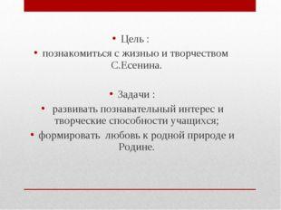 Цель : познакомиться с жизнью и творчеством С.Есенина. Задачи : развивать поз