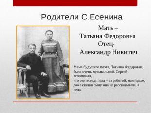 Родители С.Есенина Мать – Татьяна Федоровна Отец- Александр Никитич Мама буд