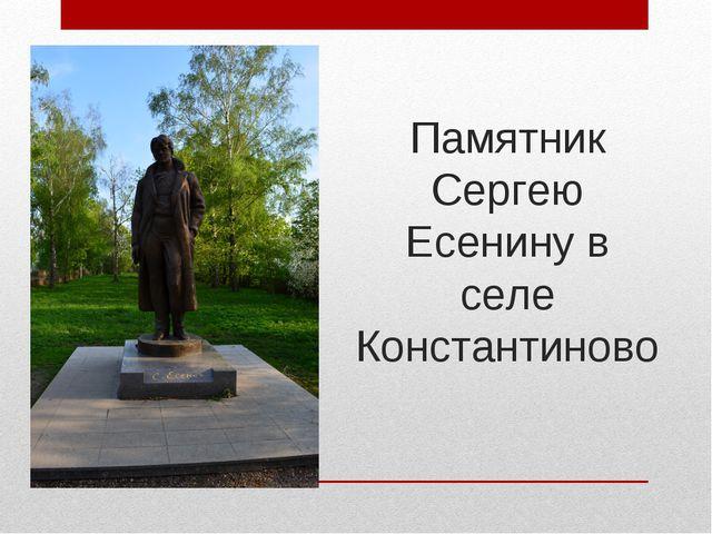 Памятник Сергею Есенину в селе Константиново