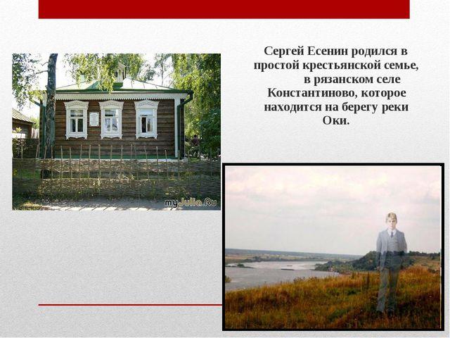 Сергей Есенин родился в простой крестьянской семье, в рязанском селе Констан...