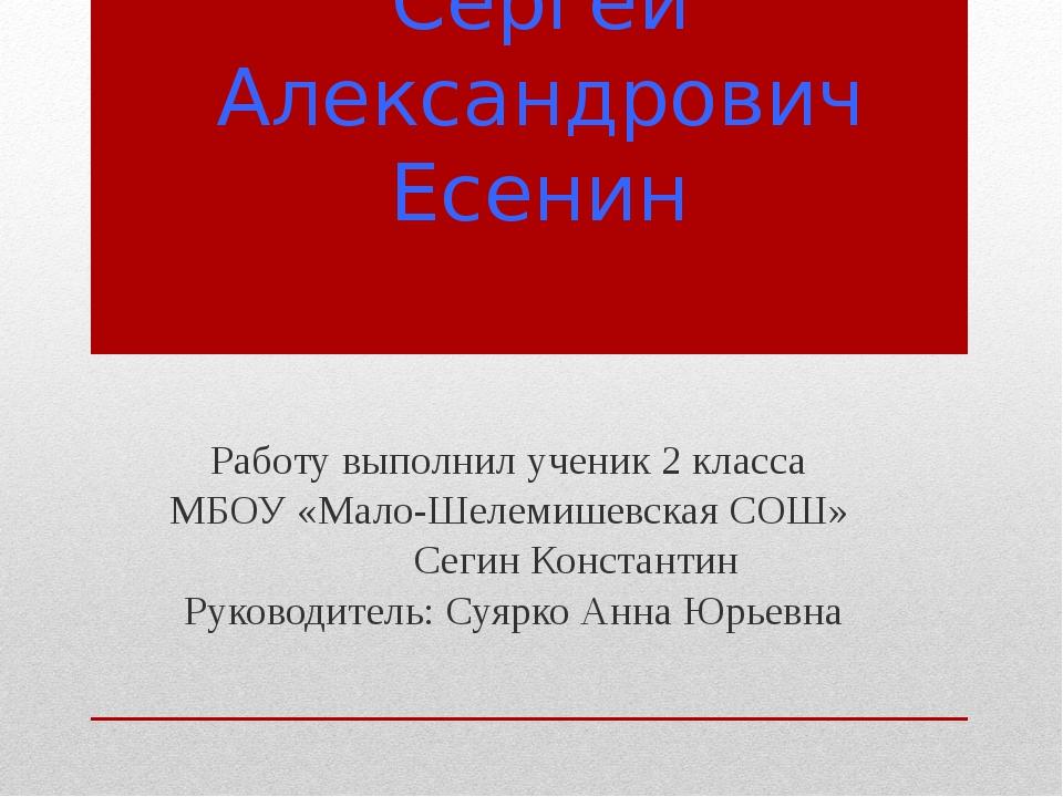 Сергей Александрович Есенин Работу выполнил ученик 2 класса МБОУ «Мало-Шелеми...