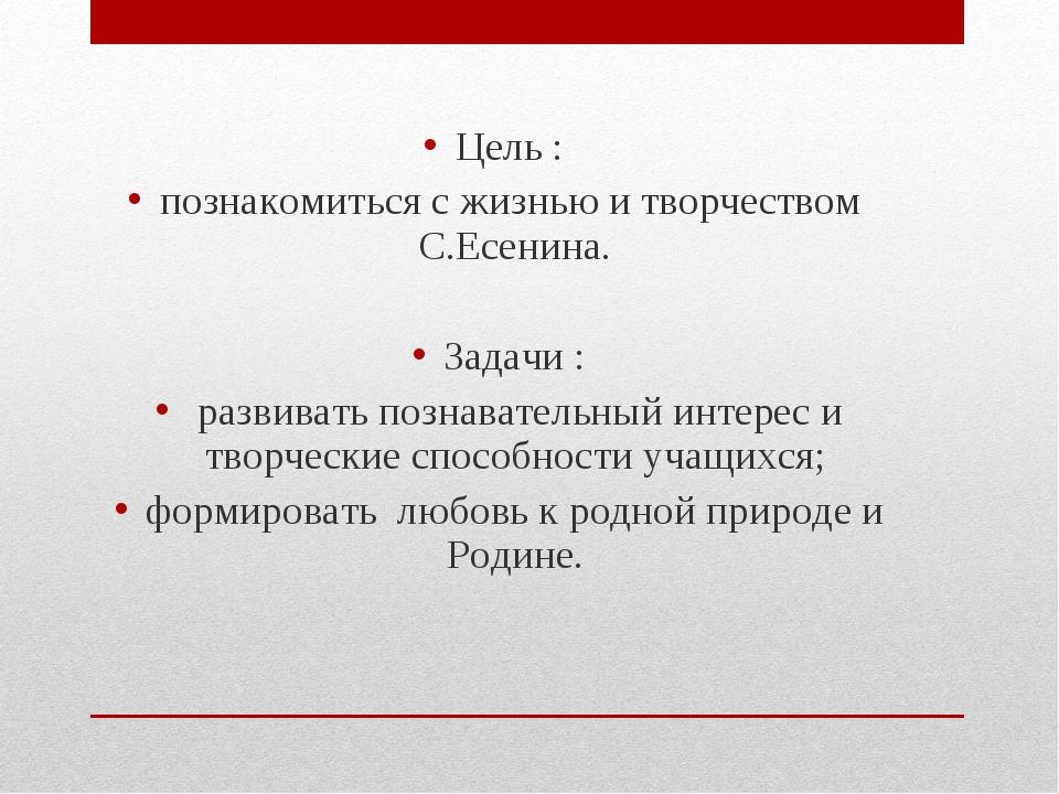 Цель : познакомиться с жизнью и творчеством С.Есенина. Задачи : развивать поз...
