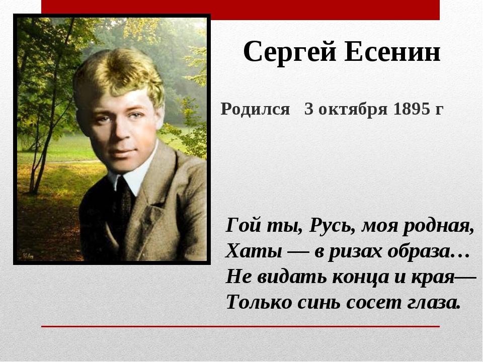 Сергей Есенин Родился 3 октября 1895 г Гой ты, Русь, моя родная, Хаты — в риз...