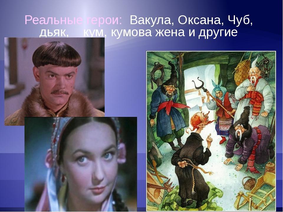 Реальные герои: Вакула, Оксана, Чуб, дьяк, кум, кумова жена и другие