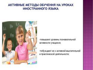 повышают уровень познавательной активности учащихся; побуждают их к активной