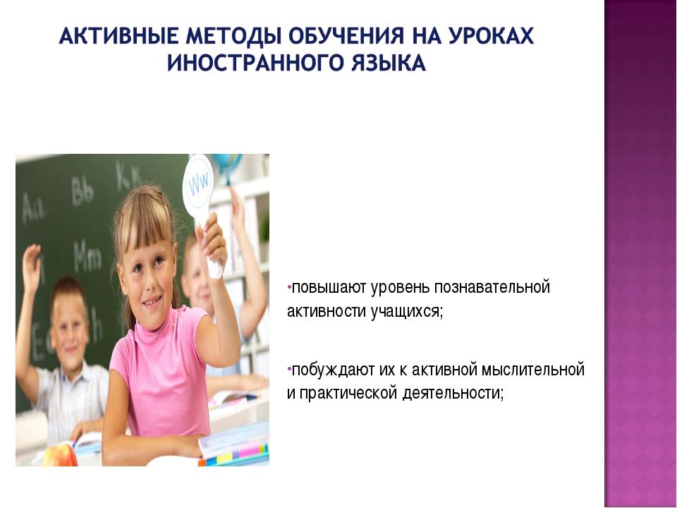 повышают уровень познавательной активности учащихся; побуждают их к активной...