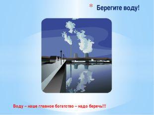 Воду – наше главное богатство – надо беречь!!! Берегите воду!