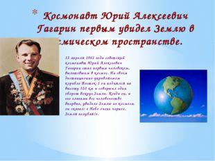 12 апреля 1961 года советский космонавт Юрий Алексеевич Гагарин стал первым ч