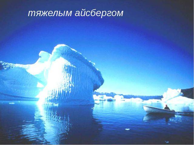 тяжелым айсбергом