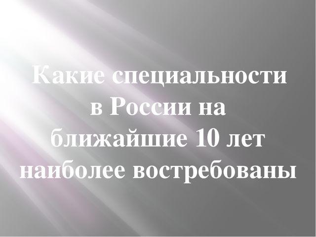Какие специальности в России на ближайшие 10 лет наиболее востребованы