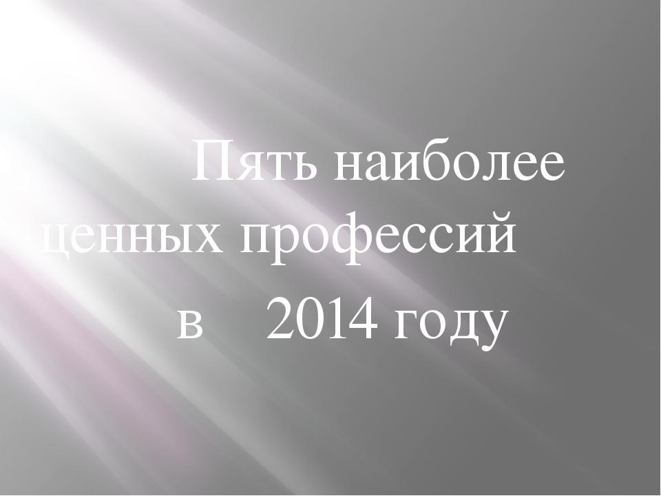 Пять наиболее ценных профессий в 2014 году