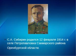 С.А. Сибирин родился 12 февраля 1914 г. в селе Петропавловка Сакмарского рай