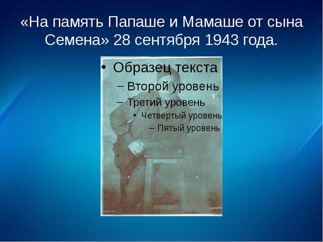 «На память Папаше и Мамаше от сына Семена» 28 сентября 1943 года.