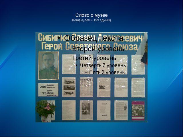 Слово о музее Фонд музея – 159 единиц