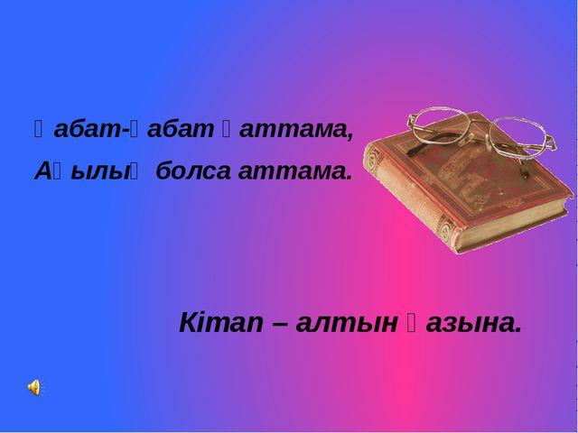 Қабат-қабат қаттама, Ақылың болса аттама. Кітап – алтын қазына.