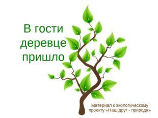 В гости деревце пришло Материал к экологическому проекту «Наш друг - природа»