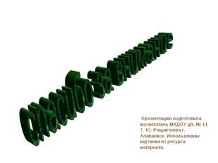 Презентацию подготовила воспитатель МКДОУ д/с № 11 Т. Ю. Рощектаева г. Алапа