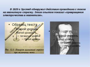 В 1820 г Эрстед обнаружил действие проводника с током на магнитную стрелку. Э