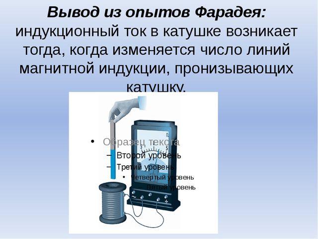 Вывод из опытов Фарадея: индукционный ток в катушке возникает тогда, когда из...