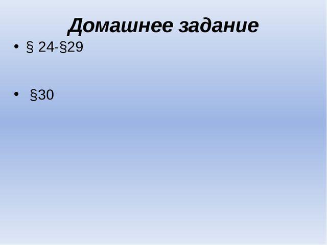 Домашнее задание § 24-§29  §30