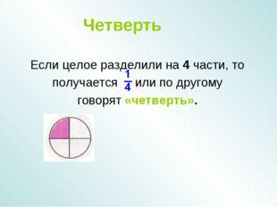 Четверть Если целое разделили на 4 части, то получается или по другому говоря