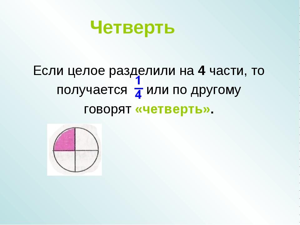 Четверть Если целое разделили на 4 части, то получается или по другому говоря...