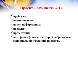 Проект – это шесть «П»: проблема; планирование; поиск информации; продукт; пр