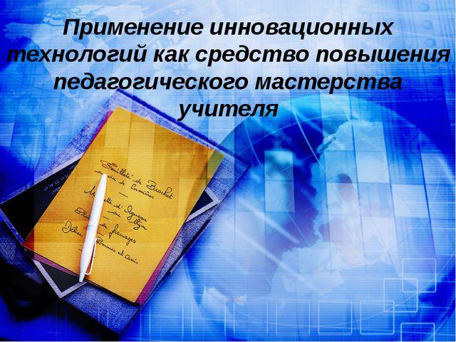 Применение инновационных технологий как средство повышения педагогического м...