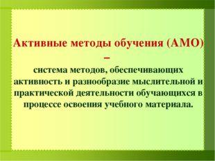 Активные методы обучения (АМО) – система методов, обеспечивающих активность
