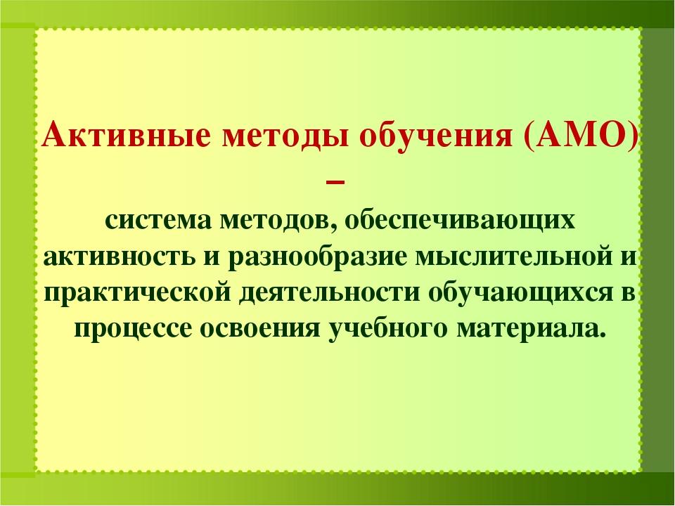 Активные методы обучения (АМО) – система методов, обеспечивающих активность...