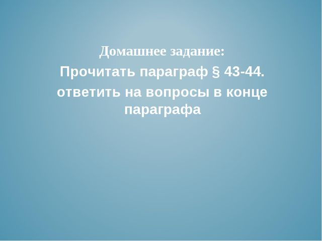 Домашнее задание: Прочитать параграф § 43-44. ответить на вопросы в конце па...