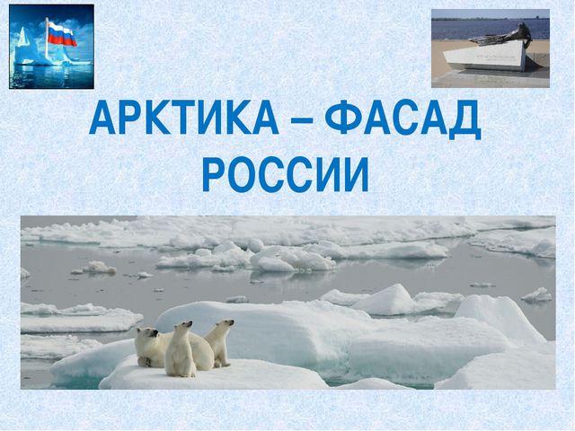 АРКТИКА – ФАСАД РОССИИ