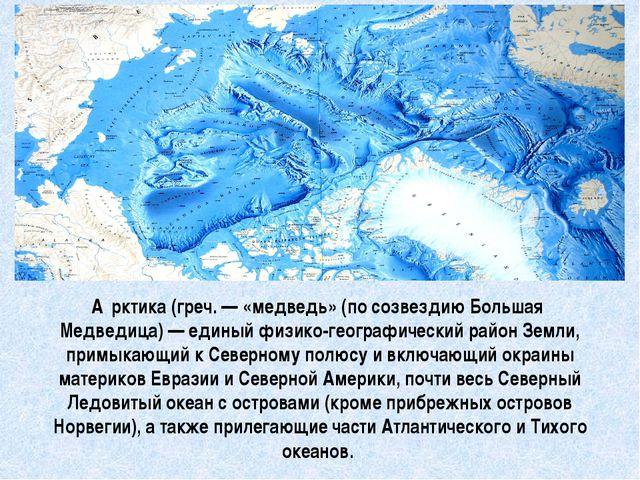 А́рктика(греч.— «медведь» (по созвездию Большая Медведица)— единый физико-...