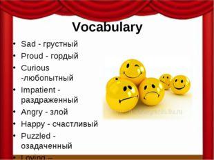 Vocabulary Sad - грустный Proud - гордый Curious -любопытный Impatient - разд