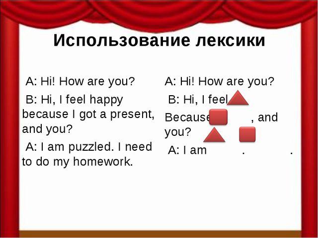 Использование лексики A: Hi! How are you? B: Hi, I feel happy because I got a...