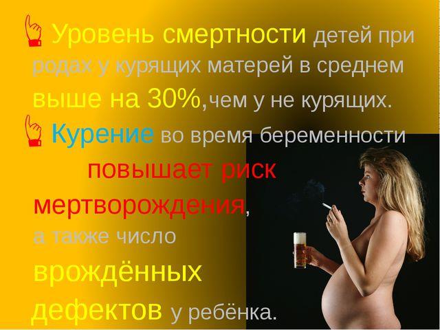 Уровень смертности детей при родах у курящих матерей в среднем выше на 30%,че...