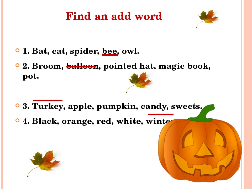 Find an add word 1. Bat, cat, spider, bee, owl. 2. Broom, balloon, pointed ha...
