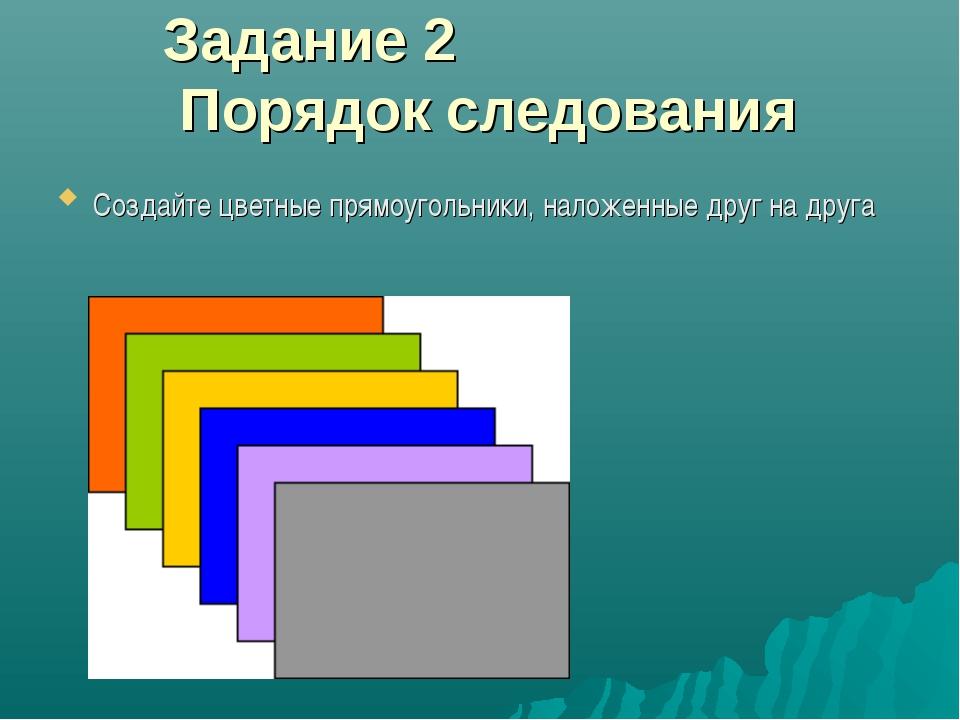 Задание 2 Порядок следования Создайте цветные прямоугольники, наложенные друг...