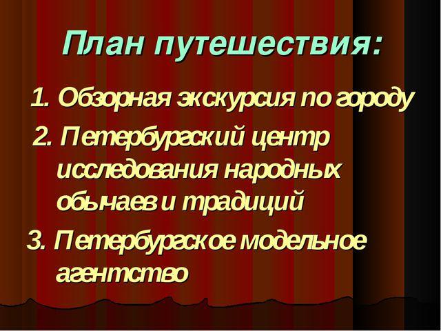 План путешествия: 1. Обзорная экскурсия по городу 2. Петербургский центр иссл...