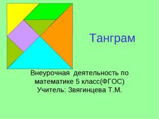 Танграм Внеурочная деятельность по математике 5 класс(ФГОС) Учитель: Звягинце
