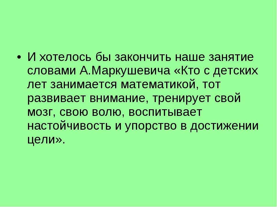 И хотелось бы закончить наше занятие словами А.Маркушевича «Кто с детских лет...
