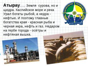 Атырау….. Земля сурова, но и щедра. Каспийское море и река Урал богаты рыбой,