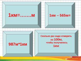 1км=…….м Сколько раз надо отмерить по 100м, чтобы получилось 1км 987м*1км 1км