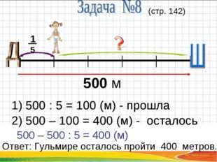 500 м 15 (стр. 142) 1) 500 : 5 = 100 (м) - прошла 2) 500 – 100 = 400 (м) - ос