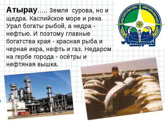 Атырау….. Земля сурова, но и щедра. Каспийское море и река Урал богаты рыбой,...