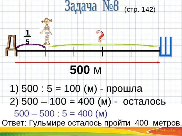 500 м 15 (стр. 142) 1) 500 : 5 = 100 (м) - прошла 2) 500 – 100 = 400 (м) - ос...