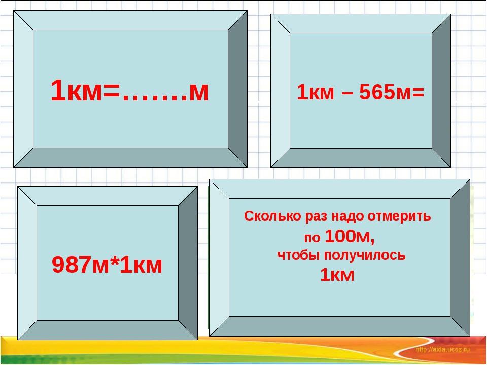 1км=…….м Сколько раз надо отмерить по 100м, чтобы получилось 1км 987м*1км 1км...
